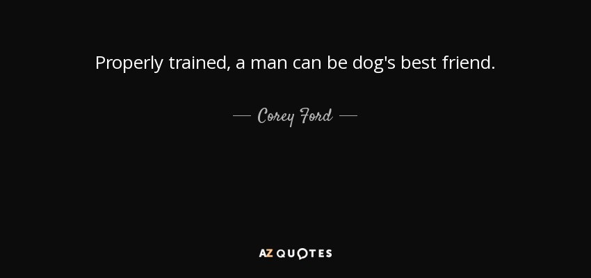 Properly trained, a man can be dog's best friend. - Corey Ford