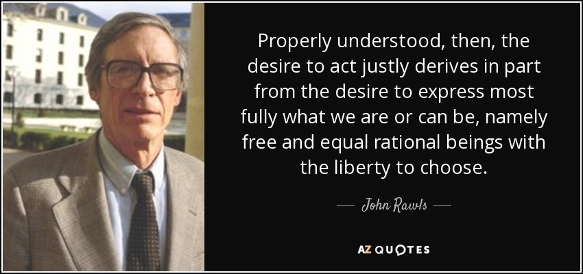 Properly understood, then, the desire to act justly derives in part from the desire to express most fully what we are or can be, namely free and equal rational beings with the liberty to choose. - John Rawls