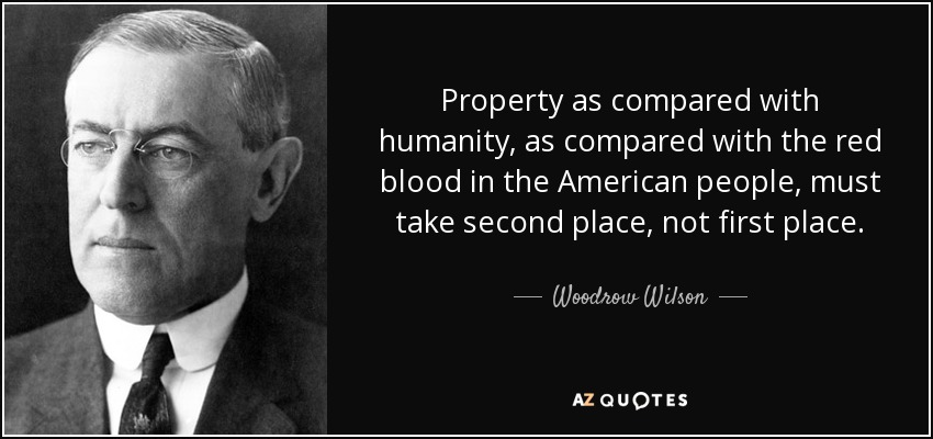 Property as compared with humanity, as compared with the red blood in the American people, must take second place, not first place. - Woodrow Wilson
