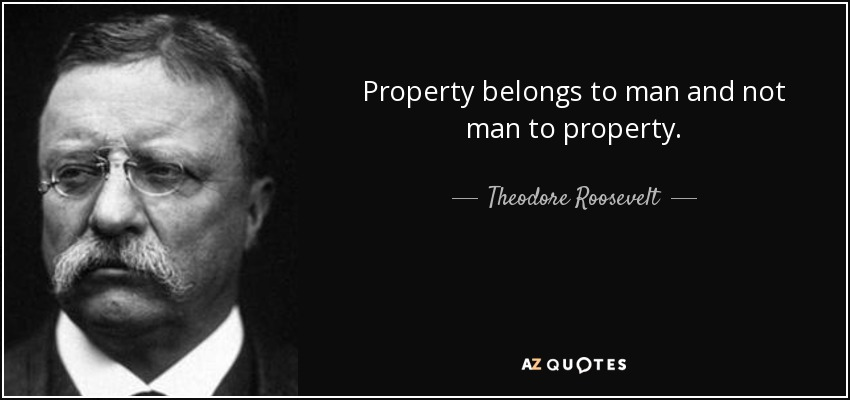 Property belongs to man and not man to property. - Theodore Roosevelt