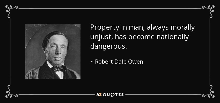 Property in man, always morally unjust, has become nationally dangerous. - Robert Dale Owen