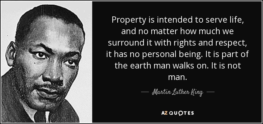Property is intended to serve life, and no matter how much we surround it with rights and respect, it has no personal being. It is part of the earth man walks on. It is not man. - Martin Luther King, Jr.