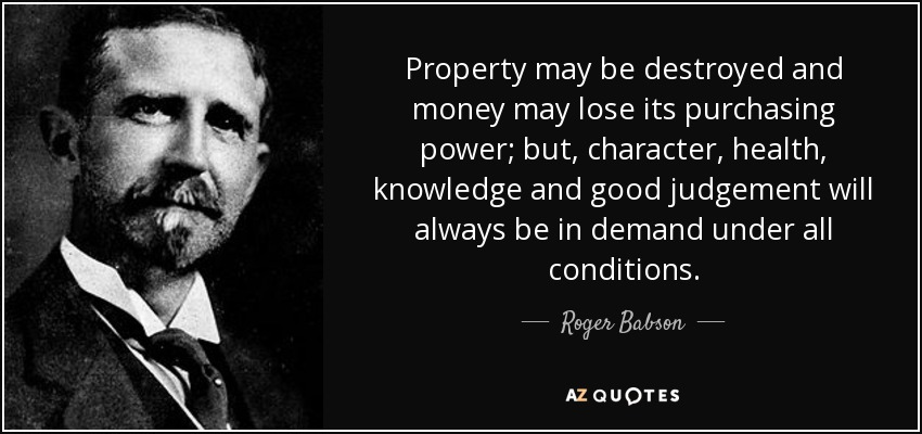 Property may be destroyed and money may lose its purchasing power; but, character, health, knowledge and good judgement will always be in demand under all conditions. - Roger Babson