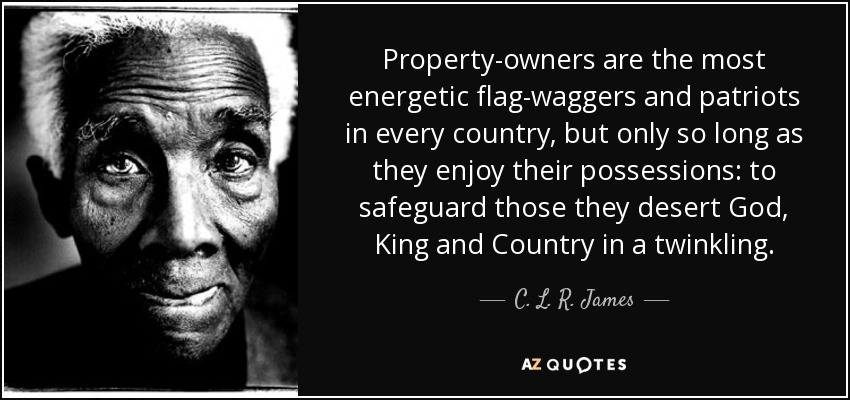 Property-owners are the most energetic flag-waggers and patriots in every country, but only so long as they enjoy their possessions: to safeguard those they desert God, King and Country in a twinkling. - C. L. R. James
