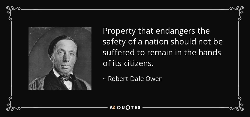 Property that endangers the safety of a nation should not be suffered to remain in the hands of its citizens. - Robert Dale Owen