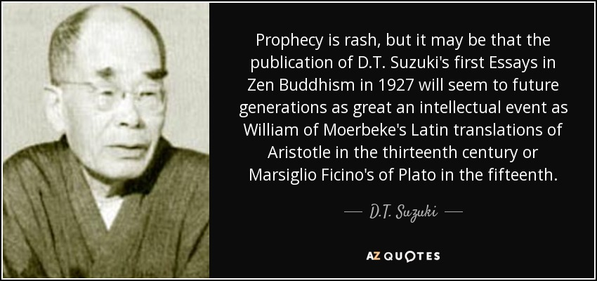 Prophecy is rash, but it may be that the publication of D.T. Suzuki's first Essays in Zen Buddhism in 1927 will seem to future generations as great an intellectual event as William of Moerbeke's Latin translations of Aristotle in the thirteenth century or Marsiglio Ficino's of Plato in the fifteenth. - D.T. Suzuki