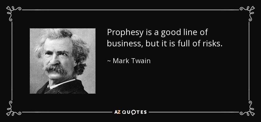 Prophesy is a good line of business, but it is full of risks. - Mark Twain
