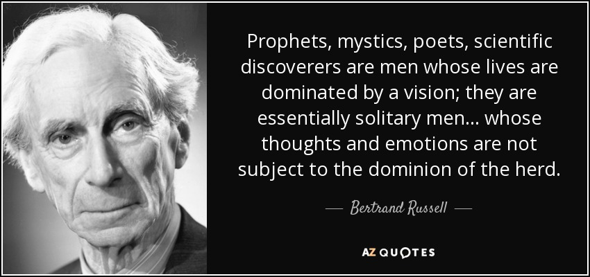 Prophets, mystics, poets, scientific discoverers are men whose lives are dominated by a vision; they are essentially solitary men . . . whose thoughts and emotions are not subject to the dominion of the herd. - Bertrand Russell
