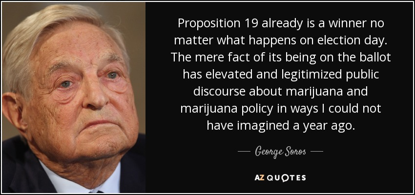Proposition 19 already is a winner no matter what happens on election day. The mere fact of its being on the ballot has elevated and legitimized public discourse about marijuana and marijuana policy in ways I could not have imagined a year ago. - George Soros