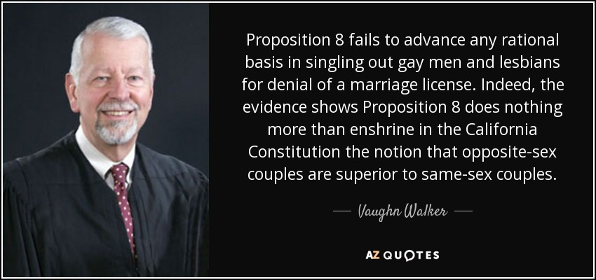 Proposition 8 fails to advance any rational basis in singling out gay men and lesbians for denial of a marriage license. Indeed, the evidence shows Proposition 8 does nothing more than enshrine in the California Constitution the notion that opposite-sex couples are superior to same-sex couples. - Vaughn Walker