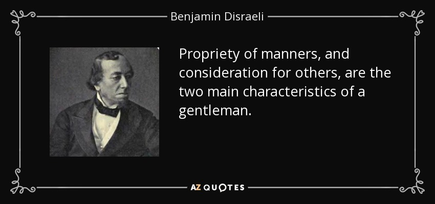 Propriety of manners, and consideration for others, are the two main characteristics of a gentleman. - Benjamin Disraeli