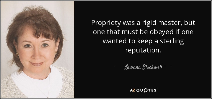 Propriety was a rigid master, but one that must be obeyed if one wanted to keep a sterling reputation. - Lawana Blackwell