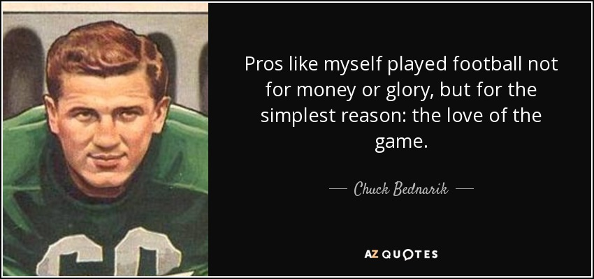 Pros like myself played football not for money or glory, but for the simplest reason: the love of the game. - Chuck Bednarik