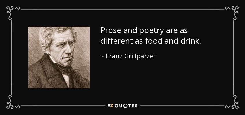 Prose and poetry are as different as food and drink. - Franz Grillparzer