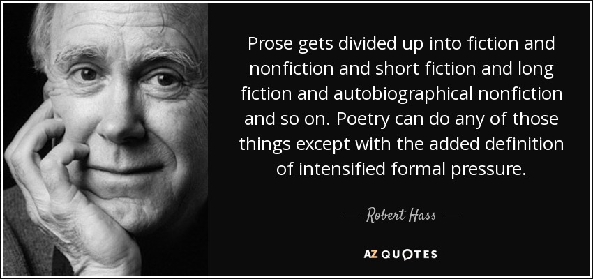 Prose gets divided up into fiction and nonfiction and short fiction and long fiction and autobiographical nonfiction and so on. Poetry can do any of those things except with the added definition of intensified formal pressure. - Robert Hass