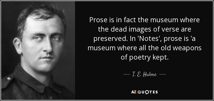 Prose is in fact the museum where the dead images of verse are preserved. In 'Notes', prose is 'a museum where all the old weapons of poetry kept. - T. E. Hulme
