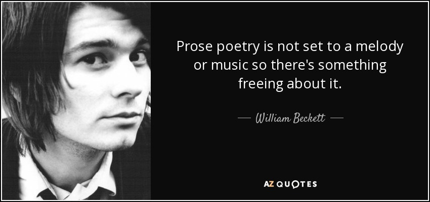 Prose poetry is not set to a melody or music so there's something freeing about it. - William Beckett