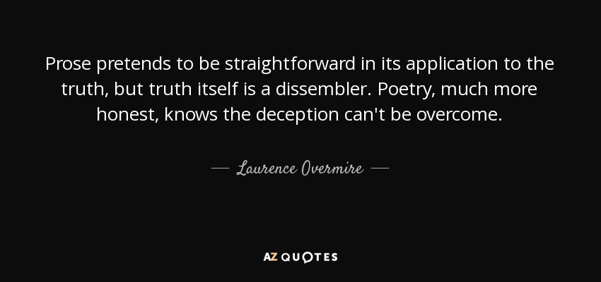 Prose pretends to be straightforward in its application to the truth, but truth itself is a dissembler. Poetry, much more honest, knows the deception can't be overcome. - Laurence Overmire