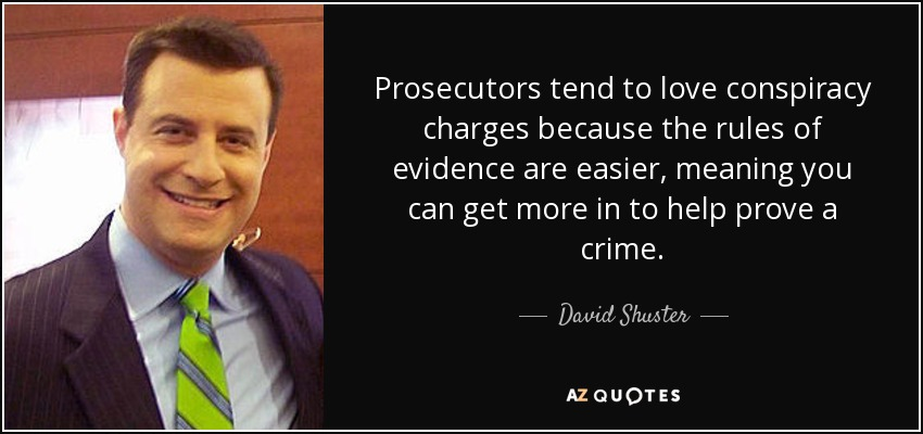 Prosecutors tend to love conspiracy charges because the rules of evidence are easier, meaning you can get more in to help prove a crime. - David Shuster