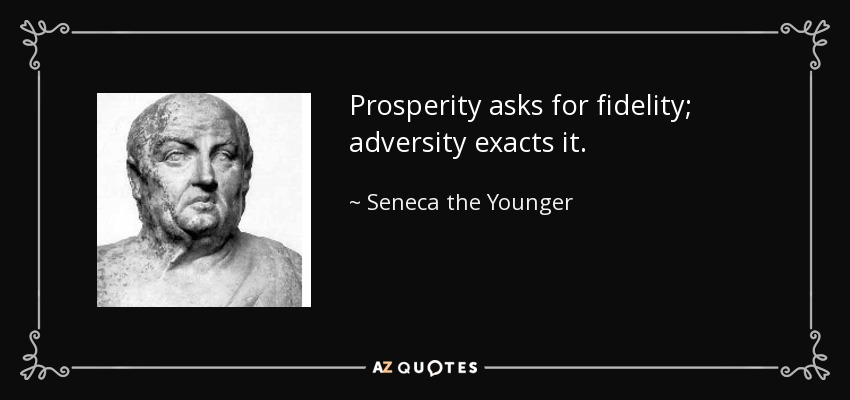 Prosperity asks for fidelity; adversity exacts it. - Seneca the Younger