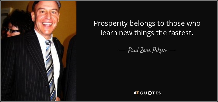 Prosperity belongs to those who learn new things the fastest. - Paul Zane Pilzer