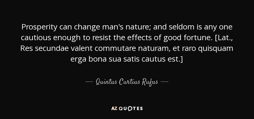 Prosperity can change man's nature; and seldom is any one cautious enough to resist the effects of good fortune. [Lat., Res secundae valent commutare naturam, et raro quisquam erga bona sua satis cautus est.] - Quintus Curtius Rufus