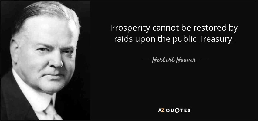 Prosperity cannot be restored by raids upon the public Treasury. - Herbert Hoover