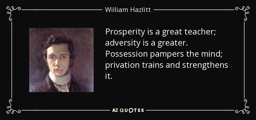 Prosperity is a great teacher; adversity is a greater. Possession pampers the mind; privation trains and strengthens it. - William Hazlitt