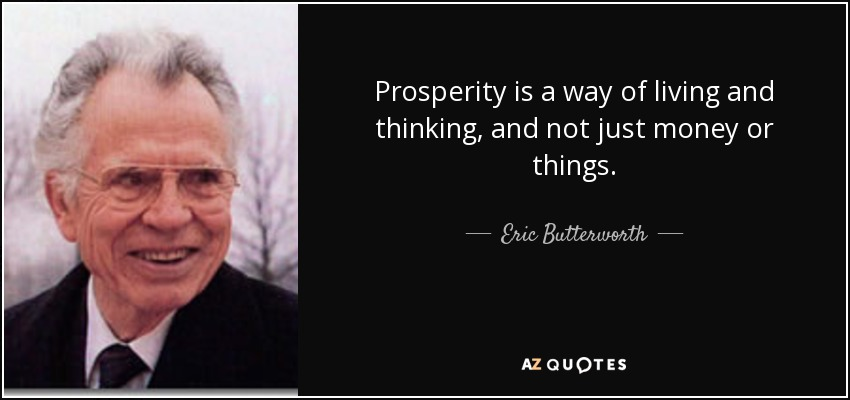 Prosperity is a way of living and thinking, and not just money or things. - Eric Butterworth