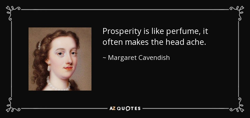 Prosperity is like perfume, it often makes the head ache. - Margaret Cavendish