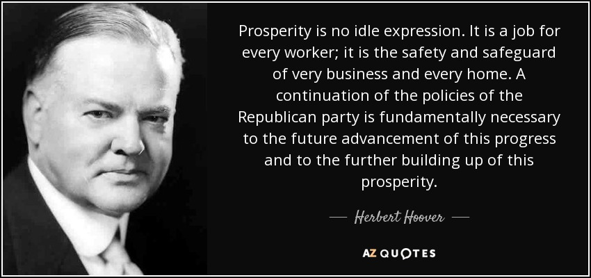 Prosperity is no idle expression. It is a job for every worker; it is the safety and safeguard of very business and every home. A continuation of the policies of the Republican party is fundamentally necessary to the future advancement of this progress and to the further building up of this prosperity. - Herbert Hoover