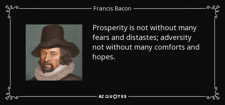 Prosperity is not without many fears and distastes; adversity not without many comforts and hopes. - Francis Bacon