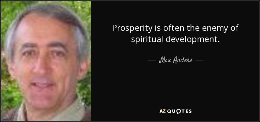 Prosperity is often the enemy of spiritual development. - Max Anders