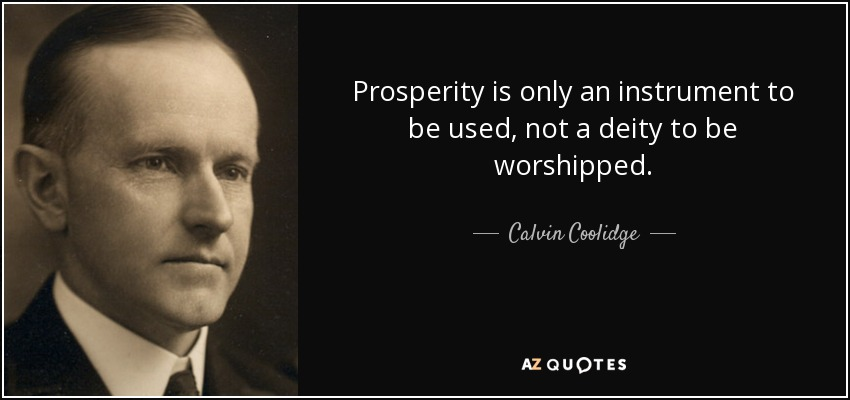 Prosperity is only an instrument to be used, not a deity to be worshipped. - Calvin Coolidge