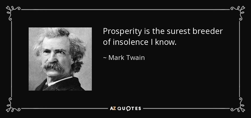 Prosperity is the surest breeder of insolence I know. - Mark Twain