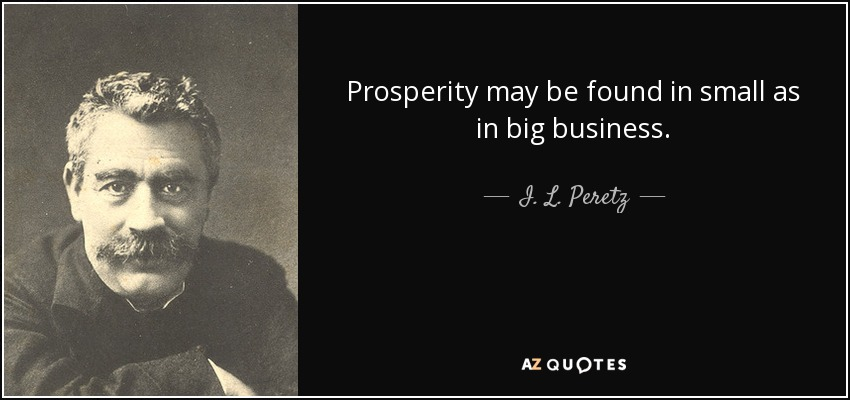 Prosperity may be found in small as in big business. - I. L. Peretz