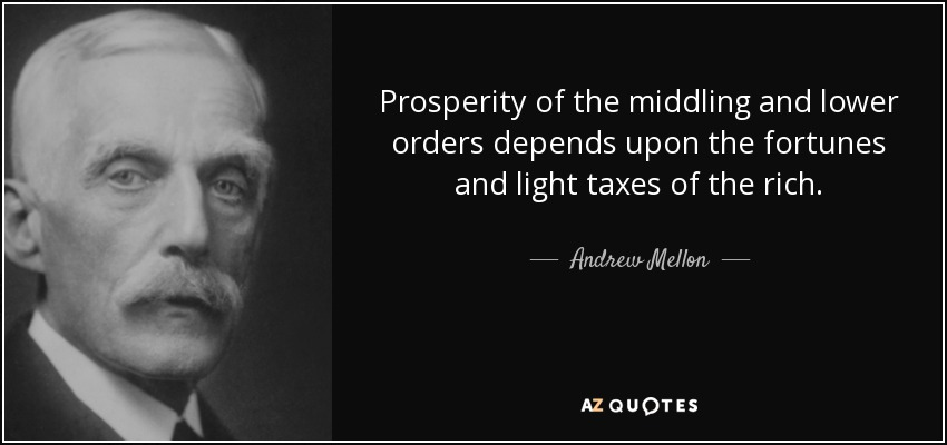 Prosperity of the middling and lower orders depends upon the fortunes and light taxes of the rich. - Andrew Mellon