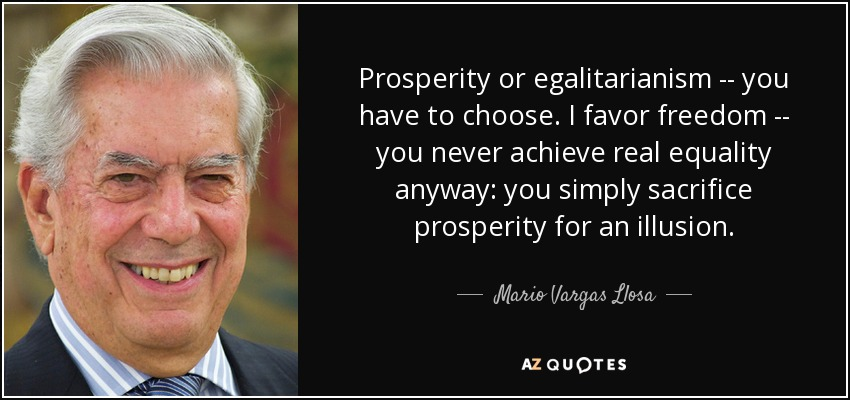 Prosperity or egalitarianism -- you have to choose. I favor freedom -- you never achieve real equality anyway: you simply sacrifice prosperity for an illusion. - Mario Vargas Llosa
