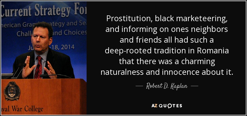Prostitution, black marketeering, and informing on ones neighbors and friends all had such a deep-rooted tradition in Romania that there was a charming naturalness and innocence about it. - Robert D. Kaplan