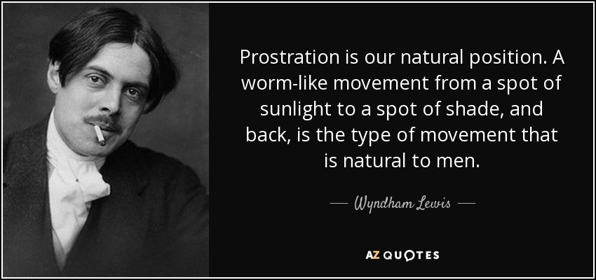 Prostration is our natural position. A worm-like movement from a spot of sunlight to a spot of shade, and back, is the type of movement that is natural to men. - Wyndham Lewis