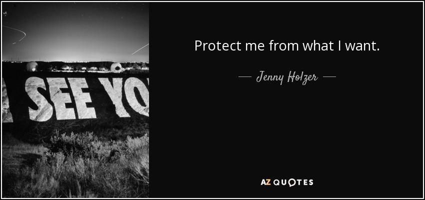 Protect me from what I want. - Jenny Holzer