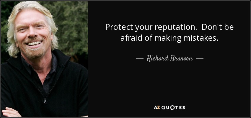 Protect your reputation. Don't be afraid of making mistakes. - Richard Branson