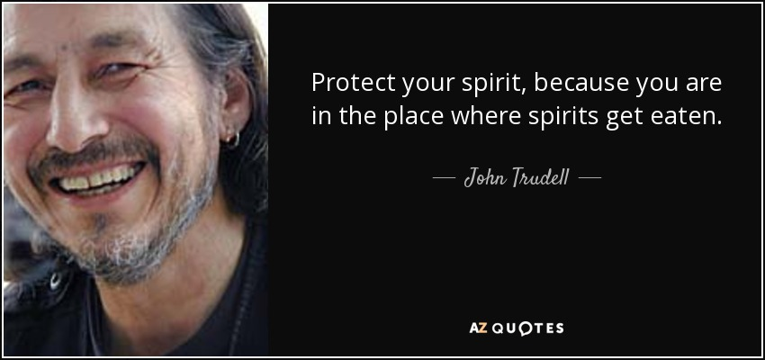 Protect your spirit, because you are in the place where spirits get eaten. - John Trudell