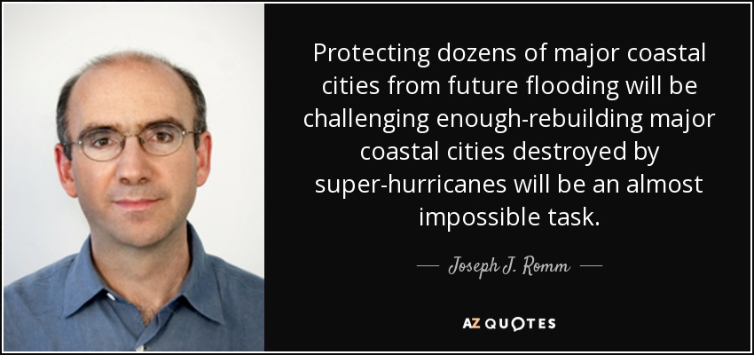 Protecting dozens of major coastal cities from future flooding will be challenging enough-rebuilding major coastal cities destroyed by super-hurricanes will be an almost impossible task. - Joseph J. Romm