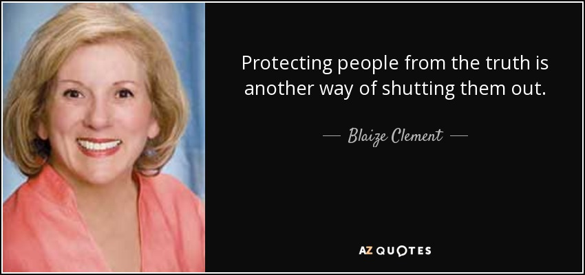 Protecting people from the truth is another way of shutting them out. - Blaize Clement