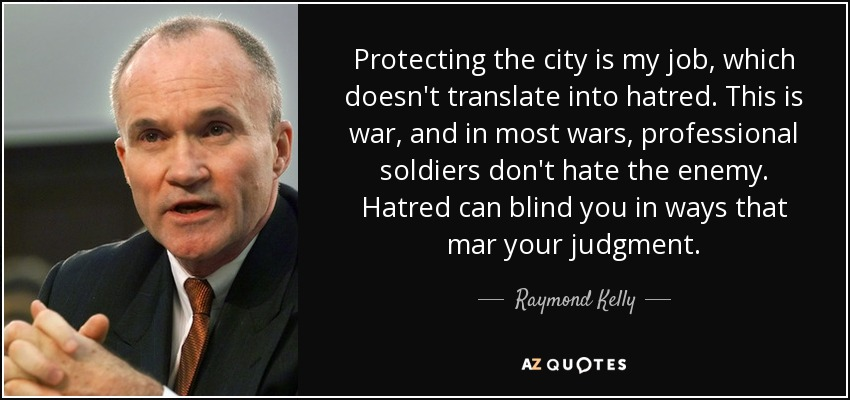 Protecting the city is my job, which doesn't translate into hatred. This is war, and in most wars, professional soldiers don't hate the enemy. Hatred can blind you in ways that mar your judgment. - Raymond Kelly