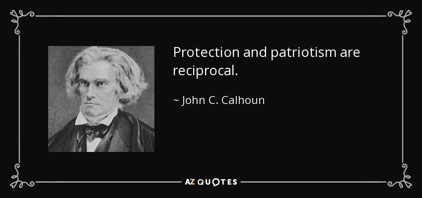Protection and patriotism are reciprocal. - John C. Calhoun