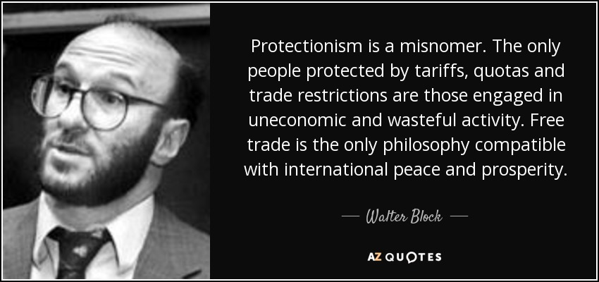 Protectionism is a misnomer. The only people protected by tariffs, quotas and trade restrictions are those engaged in uneconomic and wasteful activity. Free trade is the only philosophy compatible with international peace and prosperity. - Walter Block