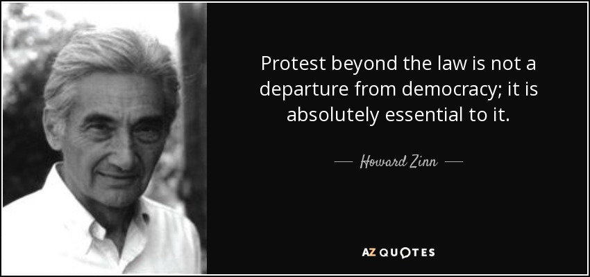 Protest beyond the law is not a departure from democracy; it is absolutely essential to it. - Howard Zinn