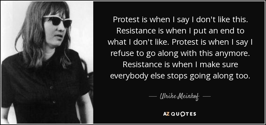 Protest is when I say I don't like this. Resistance is when I put an end to what I don't like. Protest is when I say I refuse to go along with this anymore. Resistance is when I make sure everybody else stops going along too. - Ulrike Meinhof